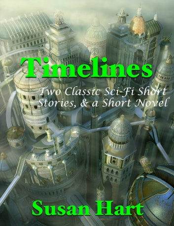 Timelines: Two Classic Sci Fi Short Stories, & a Short Novel ebook by Susan Hart