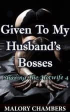 Given To My Husband's Bosses - Sharing The Hotwife, #4 ebook by Malory Chambers
