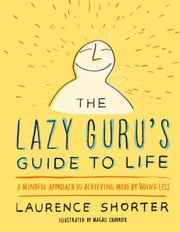 The Lazy Guru's Guide to Life - A Mindful Approach to Achieving More by Doing Less ebook by Laurence Shorter