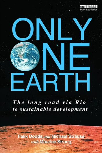 Only One Earth - The Long Road via Rio to Sustainable Development ebook by Felix Dodds,Michael Strauss,with Maurice F. Strong