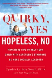 Quirky, Yes---Hopeless, No - Practical Tips to Help Your Child with Asperger's Syndrome Be More Socially Accepted ebook by Cynthia La Brie Norall,Beth Wagner Brust