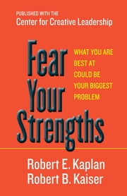 Fear Your Strengths - What You Are Best at Could Be Your Biggest Problem ebook by Robert E. Kaplan,Robert B. Kaiser