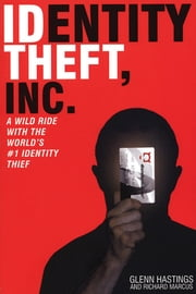 Identity Theft, Inc. - A Wild Ride with the World's #1 Identity Thief ebook by Glen Hastings,Richard Marcus