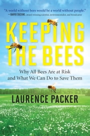 Keeping the Bees - Why All Bees Are at Risk and What We Can Do to Save Them ebook by Laurence Packer