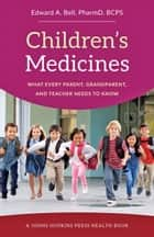 Children's Medicines - What Every Parent, Grandparent, and Teacher Needs to Know ebook by Edward A. Bell
