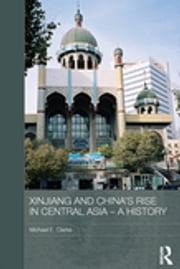Xinjiang and China's Rise in Central Asia - A History ebook by Michael E. Clarke