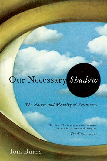 Our Necessary Shadow: The Nature and Meaning of Psychiatry ebook by Tom Burns