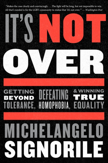 It's Not Over - Getting Beyond Tolerance, Defeating Homophobia, & Winning True Equality ebook by Michelangelo Signorile