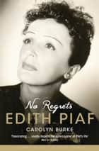 No Regrets - The Life of Edith Piaf ebook by Carolyn Burke