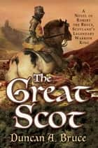 The Great Scot - A Novel of Robert the Bruce, Scotland's Legendary Warrior King ebook by Duncan A. Bruce