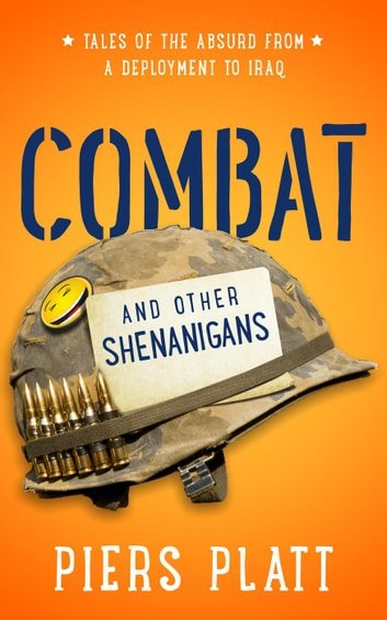 Combat and Other Shenanigans: Tales of the Absurd from a Deployment to Iraq ebook by Piers Platt