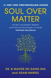 Soul Over Matter - Ancient and Modern Wisdom and Practical Techniques to Create Unlimited Abundance ebook by Zhi Gang Sha,Adam Markel,Marilyn Tam, PhD,William Gladstone