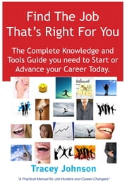 Find The Job That's Right For You: The Complete Knowledge and Tools Guide you need to Start or Advance your career Today. A Practical Manual for Job-Hunters and Career-Changers. ebook by Tracey Johnson