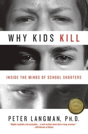 Why Kids Kill - Inside the Minds of School Shooters ebook by Peter Langman, PhD