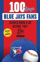 100 Things Blue Jays Fans Should Know & Do Before They Die ebook by Steve Clarke