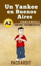 Un Yankee en Buenos Aires - Spanish Readers for Pre Intermediates (A2) - Spanish Novels Series, #8 ebook by Paco Ardit