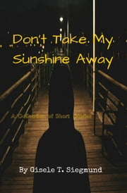Don't Take My Sunshine Away: A Collection of Short Stories ebook by Gisele T. Siegmund