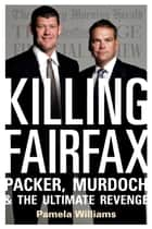 Killing Fairfax - Packer, Murdoch and the Ultimate Revenge ebook by