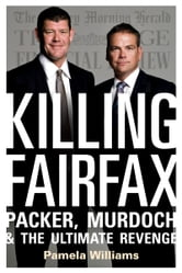 Killing Fairfax: Packer, Murdoch and the Ultimate Revenge ebook by Pamela Williams