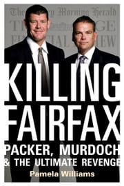 Killing Fairfax: Packer, Murdoch and the Ultimate Revenge ebook by Williams Pamela