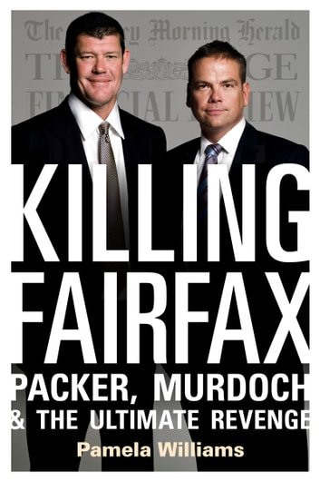 Killing Fairfax - Packer, Murdoch and the Ultimate Revenge ebook by Pamela Williams