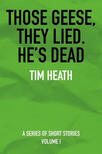 Those Geese, They Lied; He's Dead ebook by Tim Heath