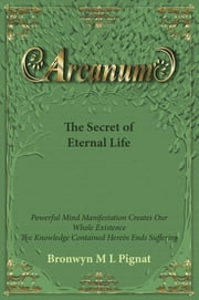 Arcanum The Secret of Eternal Life ebook by Bronwyn M L Pignat