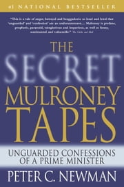 The Secret Mulroney Tapes - Unguarded Confessions of a Prime Minister ebook by Peter C. Newman