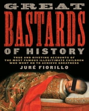 Great Bastards of History - True and Riveting Accounts of the Most Famous Illegitimate Children Who Went on to Achieve Greatness ebook by Jure Fiorillo