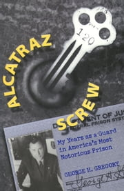 Alcatraz Screw - My Years as a Guard in America's Most Notorious Prison ebook by George H. Gregory,John W. Roberts