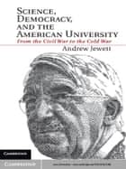 Science, Democracy, and the American University - From the Civil War to the Cold War ebook by Professor Andrew Jewett