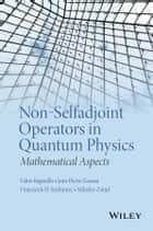 Non-Selfadjoint Operators in Quantum Physics - Mathematical Aspects ebook by Fabio Bagarello, Franciszek Hugon Szafraniec, Miloslav Znojil,...