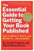 The Essential Guide to Getting Your Book Published - How to Write It, Sell It, and Market It . . . Successfully ebook by Arielle Eckstut, David Henry Sterry