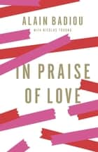 In Praise of Love ebook by Alain Badiou,Peter Bush