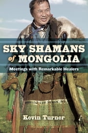 Sky Shamans of Mongolia - Meetings with Remarkable Healers ebook by Kevin Turner