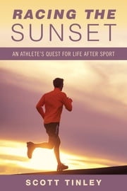 Racing the Sunset - How Athletes Survive, Thrive, or Fail in Life After Sport ebook by Scott Tinley
