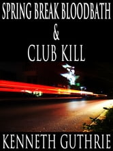 Spring Break Bloodbath and Club Kill (Two Story Pack) ebook by Kenneth Guthrie