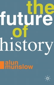 The Future of History ebook by Professor Alun Munslow