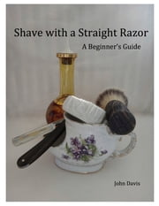 Shave With a Straight Razor: A Guide for Beginners ebook by John Davis