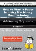 How to Start a Paper Industry Machinery Manufacturing Business ebook by Cecilia Patterson