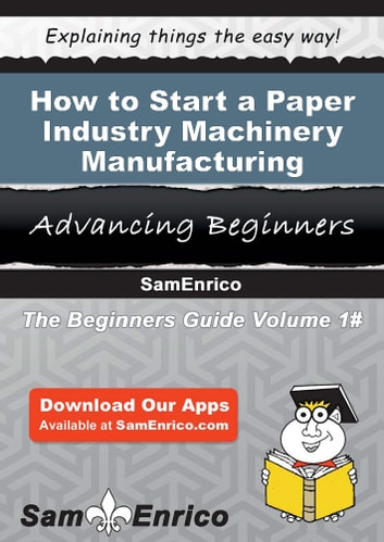 How to Start a Paper Industry Machinery Manufacturing Business - How to Start a Paper Industry Machinery Manufacturing Business ebook by Cecilia Patterson