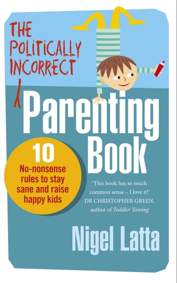 The Politically Incorrect Parenting Book - 10 No-Nonsense Rules to Stay Sane and Raise Happy Kids eBook by Nigel Latta