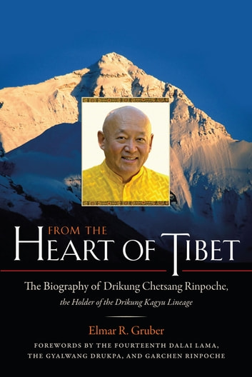 From the Heart of Tibet - The Biography of Drikung Chetsang Rinpoche, the Holder of the Drikung Kagyu Line age eBook by Elmer R. Gruber