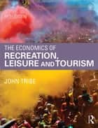 The Economics of Recreation, Leisure and Tourism ebook by John Tribe