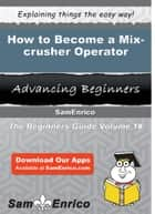 How to Become a Mix-crusher Operator - How to Become a Mix-crusher Operator ebook by Ayanna Mattison