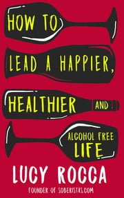 How to lead a happier, healthier, and alcohol-free life - The Rise of the Soberista ebook by Lucy Rocca