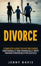 Divorce: Complete Guide to Fast Recovery, Emotionally and Financially With Proven Strategies For Success ebook by Jenny Davis