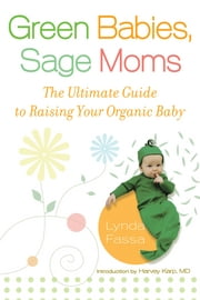 Green Babies, Sage Moms - The Ultimate Guide to Raising Your Organic Baby ebook by Lynda Fassa,Harvey Karp