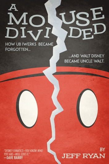 A Mouse Divided - How Ub Iwerks Became Forgotten, and Walt Disney Became Uncle Walt ebook by Jeff Ryan