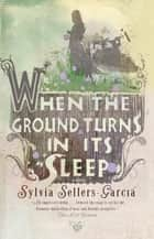 When the Ground Turns in Its Sleep ebook by Sylvia Sellers-Garcia